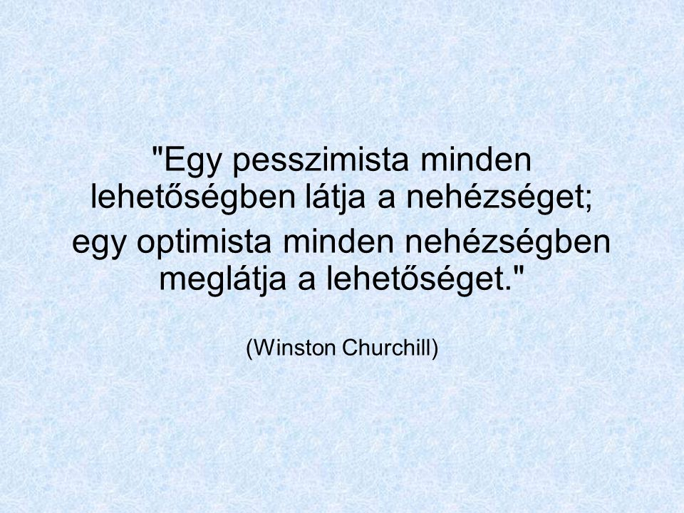 Egy pesszimista minden lehetőségben látja a nehézséget; egy optimista minden nehézségben meglátja a lehetőséget. (Winston Churchill)