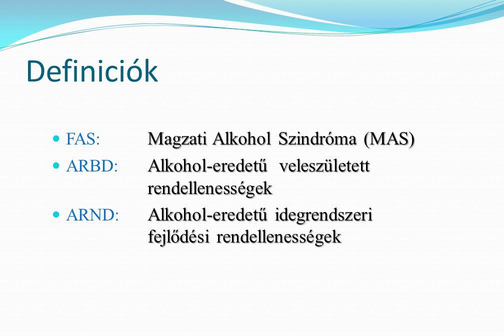 Definiciók FAS: Magzati Alkohol Szindróma (MAS) FAS: Magzati Alkohol Szindróma (MAS) ARBD: Alkohol-eredetű veleszületett rendellenességek ARBD: Alkoho