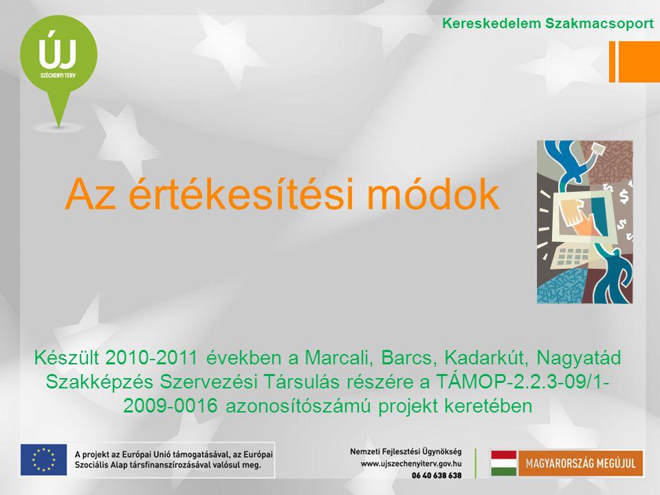Az értékesítési módok Készült 2010-2011 években a Marcali, Barcs, Kadarkút, Nagyatád Szakképzés Szervezési Társulás részére a TÁMOP-2.2.3-09/1- 2009-0