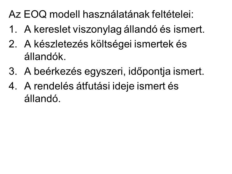 Az EOQ modell használatának feltételei: 1.A kereslet viszonylag állandó és ismert. 2.A készletezés költségei ismertek és állandók. 3.A beérkezés egysz