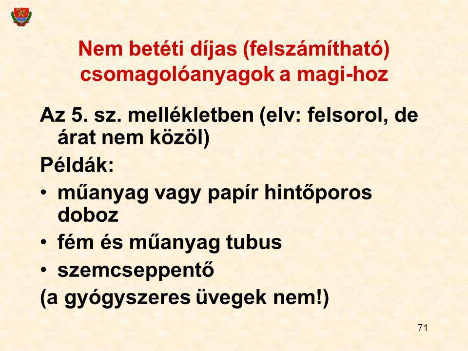 71 Nem betéti díjas (felszámítható) csomagolóanyagok a magi-hoz Az 5. sz. mellékletben (elv: felsorol, de árat nem közöl) Példák: műanyag vagy papír h