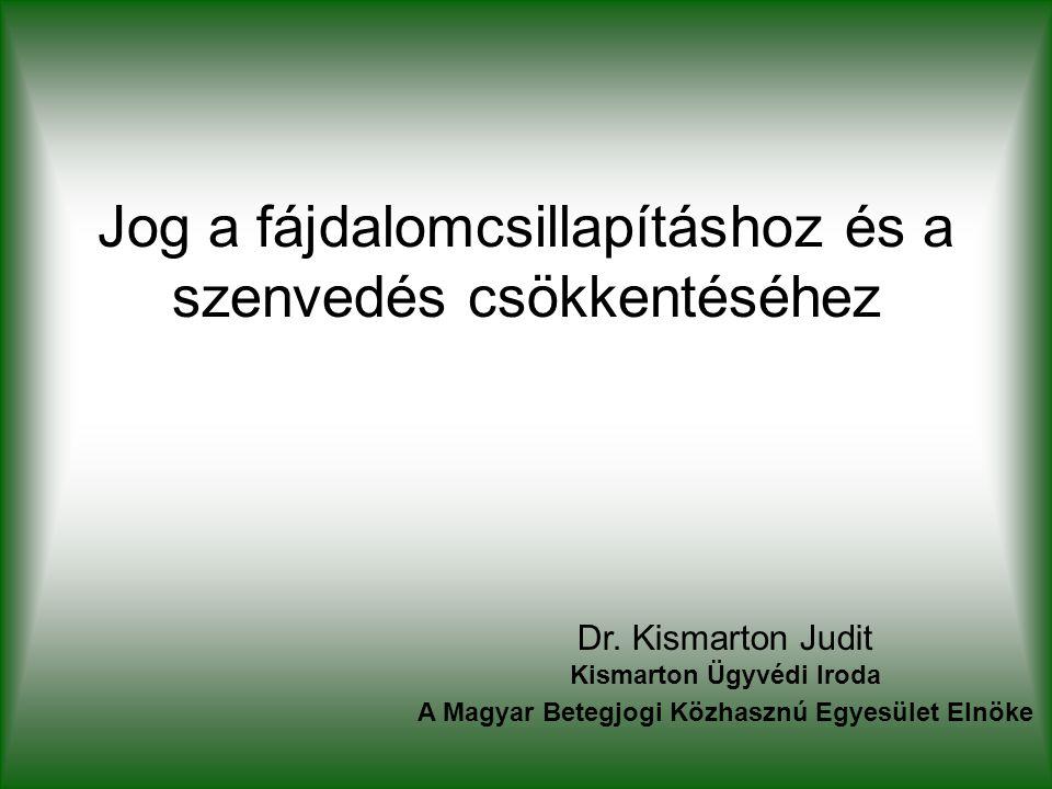 Jog a fájdalomcsillapításhoz és a szenvedés csökkentéséhez Dr. Kismarton Judit Kismarton Ügyvédi Iroda A Magyar Betegjogi Közhasznú Egyesület Elnöke