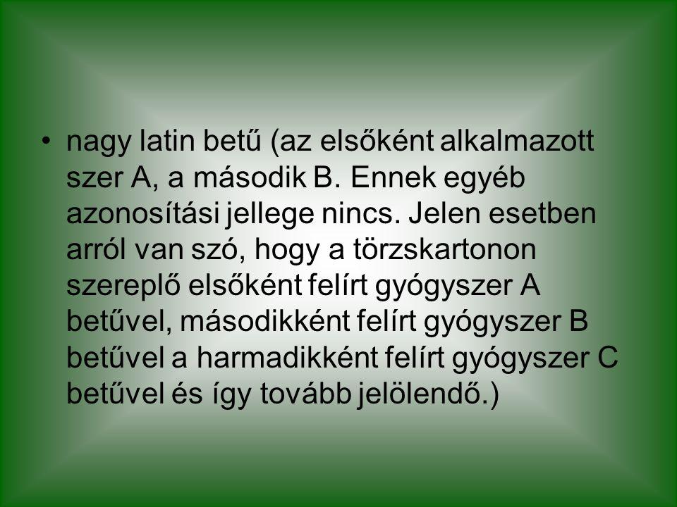 nagy latin betű (az elsőként alkalmazott szer A, a második B. Ennek egyéb azonosítási jellege nincs. Jelen esetben arról van szó, hogy a törzskartonon