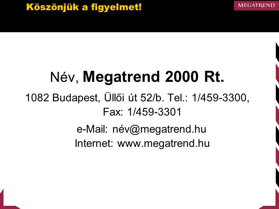 Köszönjük a figyelmet! Név, Megatrend 2000 Rt. 1082 Budapest, Üllői út 52/b. Tel.: 1/459-3300, Fax: 1/459-3301 e-Mail: név@megatrend.hu Internet: www.