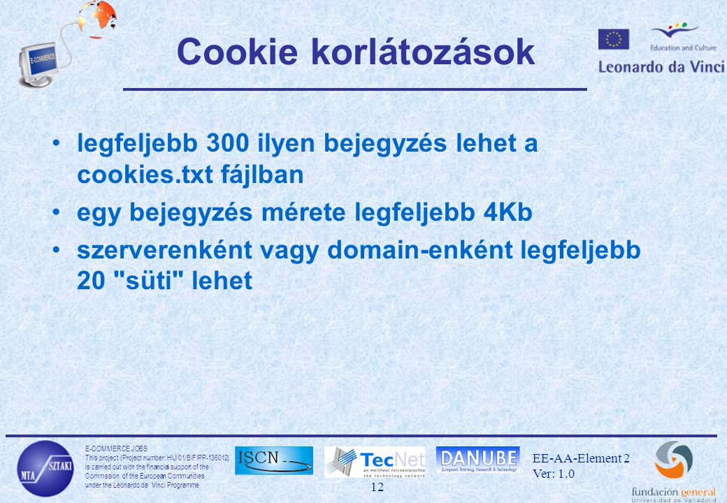 E-COMMERCE JOBS This project (Project number: HU/01/B/F/PP-136012) is carried out with the financial support of the Commssion of the European Communities under the Leonardo da Vinci Programme 12 EE-AA-Element 2 Ver: 1.0 Cookie korlátozások legfeljebb 300 ilyen bejegyzés lehet a cookies.txt fájlban egy bejegyzés mérete legfeljebb 4Kb szerverenként vagy domain-enként legfeljebb 20 süti lehet
