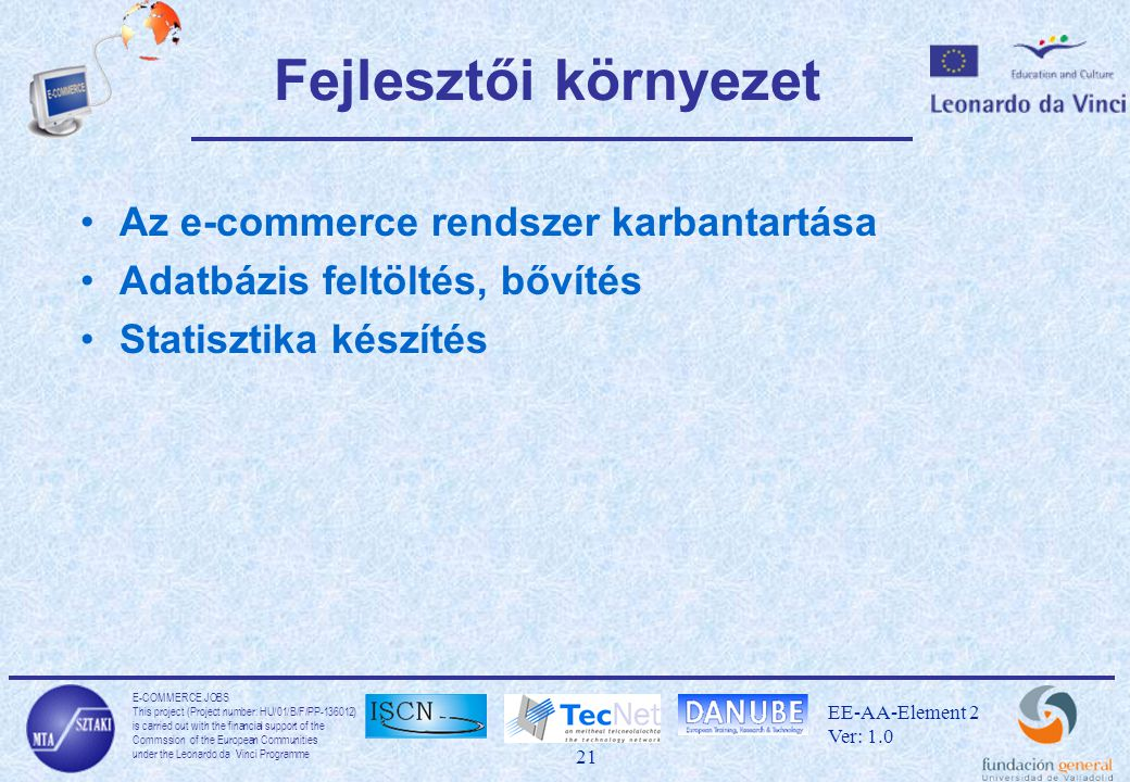 E-COMMERCE JOBS This project (Project number: HU/01/B/F/PP-136012) is carried out with the financial support of the Commssion of the European Communities under the Leonardo da Vinci Programme 21 EE-AA-Element 2 Ver: 1.0 Fejlesztői környezet Az e-commerce rendszer karbantartása Adatbázis feltöltés, bővítés Statisztika készítés