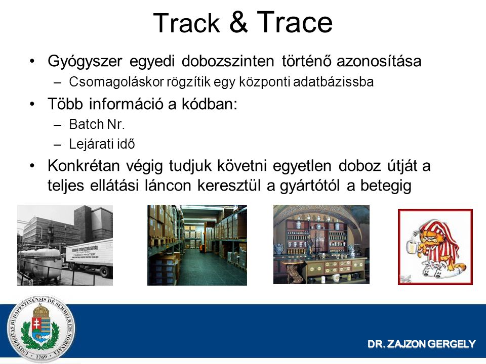 DR. Z AJZON G ERGELY Track & Trace Gyógyszer egyedi dobozszinten történő azonosítása –Csomagoláskor rögzítik egy központi adatbázissba Több információ
