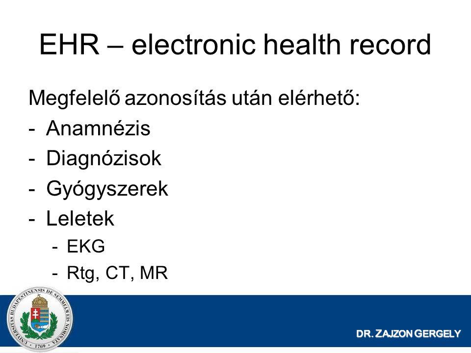 DR. Z AJZON G ERGELY EHR – electronic health record Megfelelő azonosítás után elérhető: -Anamnézis -Diagnózisok -Gyógyszerek -Leletek -EKG -Rtg, CT, M