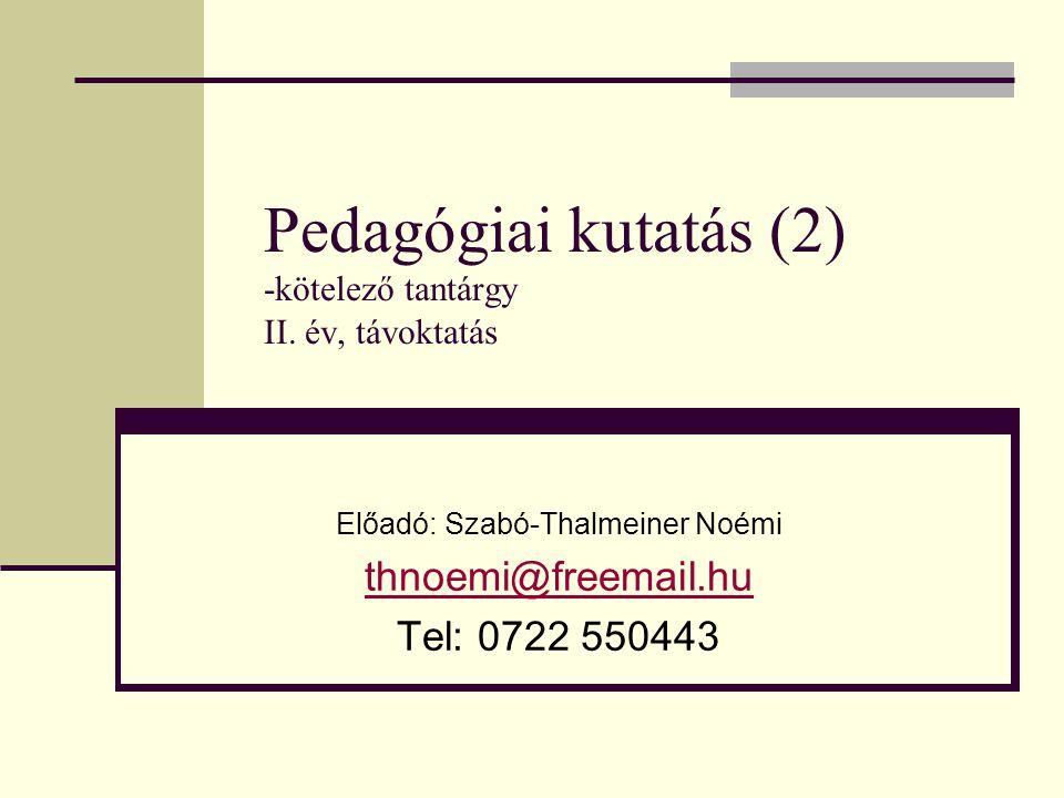 Pedagógiai kutatás (2) -kötelező tantárgy II. év, távoktatás Előadó: Szabó-Thalmeiner Noémi thnoemi@freemail.hu Tel: 0722 550443
