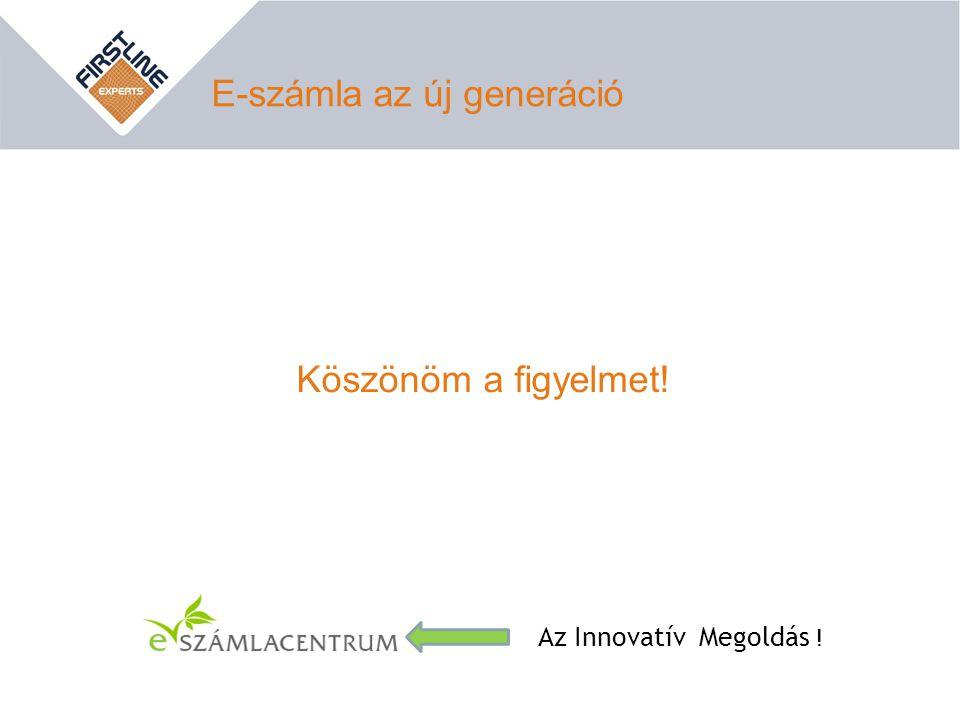 E-számla az új generáció Az Innovatív Megoldás ! Köszönöm a figyelmet!