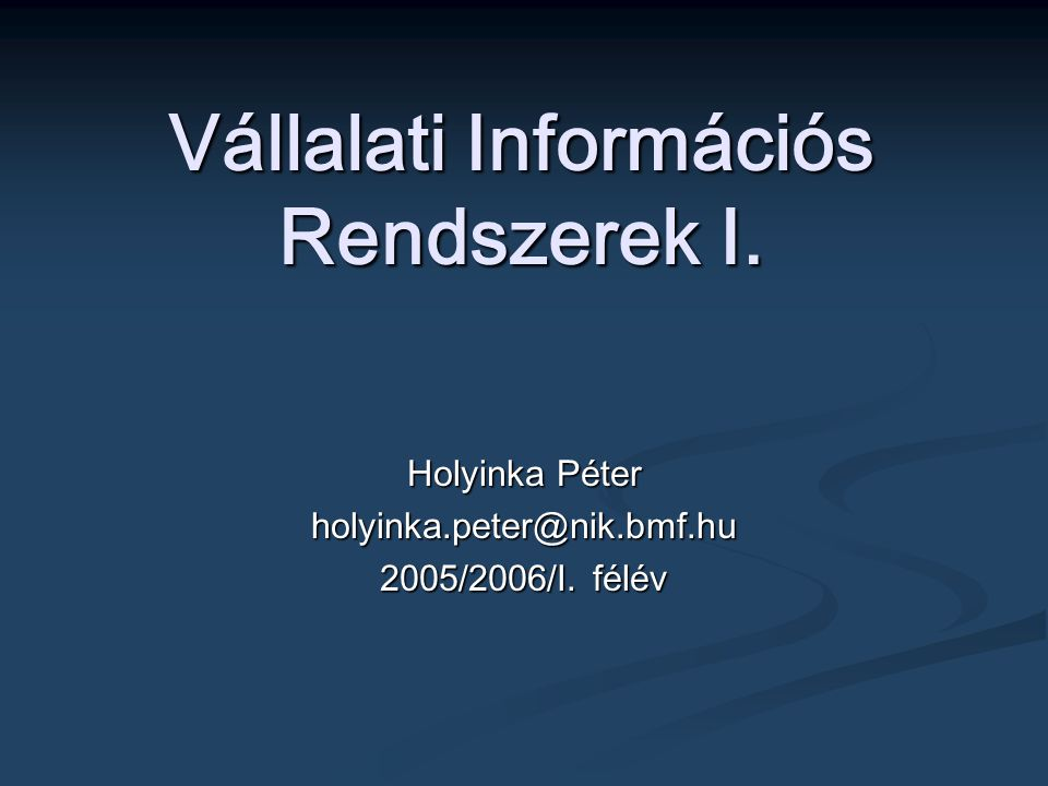 Vállalati Információs Rendszerek I. Holyinka Péter holyinka.peter@nik.bmf.hu 2005/2006/I. félév