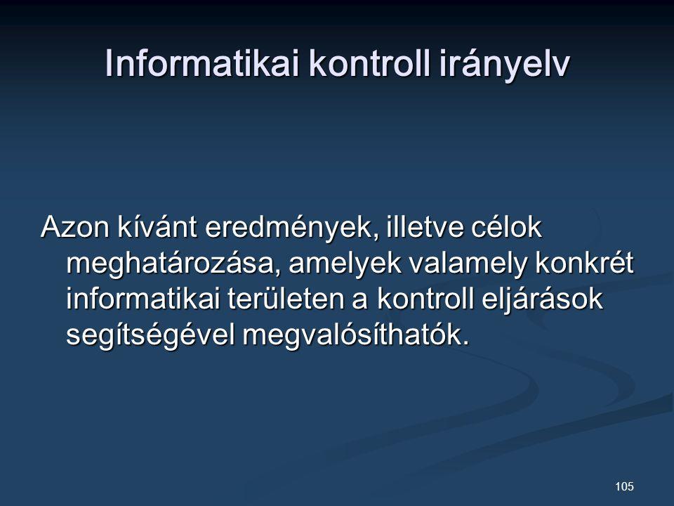 105 Informatikai kontroll irányelv Azon kívánt eredmények, illetve célok meghatározása, amelyek valamely konkrét informatikai területen a kontroll eljárások segítségével megvalósíthatók.