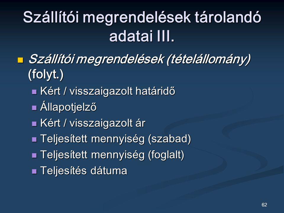 62 Szállítói megrendelések (tételállomány) (folyt.) Szállítói megrendelések (tételállomány) (folyt.) Kért / visszaigazolt határidő Kért / visszaigazolt határidő Állapotjelző Állapotjelző Kért / visszaigazolt ár Kért / visszaigazolt ár Teljesített mennyiség (szabad) Teljesített mennyiség (szabad) Teljesített mennyiség (foglalt) Teljesített mennyiség (foglalt) Teljesítés dátuma Teljesítés dátuma Szállítói megrendelések tárolandó adatai III.