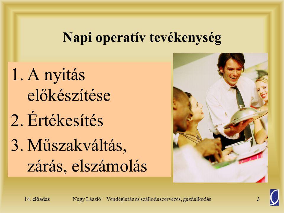14. előadás3Nagy László: Vendéglátás és szállodaszervezés, gazdálkodás14. előadás3 Napi operatív tevékenység 1.A nyitás előkészítése 2.Értékesítés 3.M