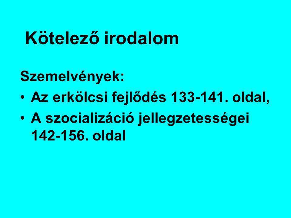Kötelező irodalom Szemelvények: Az erkölcsi fejlődés 133-141. oldal, A szocializáció jellegzetességei 142-156. oldal