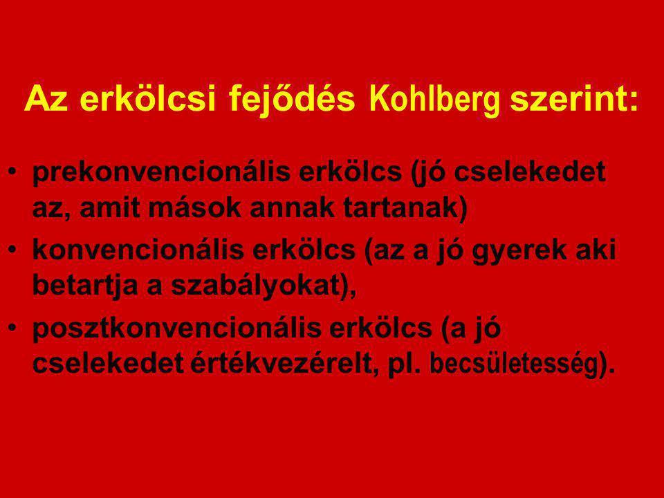 Az erkölcsi fejődés Kohlberg szerint: prekonvencionális erkölcs (jó cselekedet az, amit mások annak tartanak) konvencionális erkölcs (az a jó gyerek aki betartja a szabályokat), posztkonvencionális erkölcs (a jó cselekedet értékvezérelt, pl.