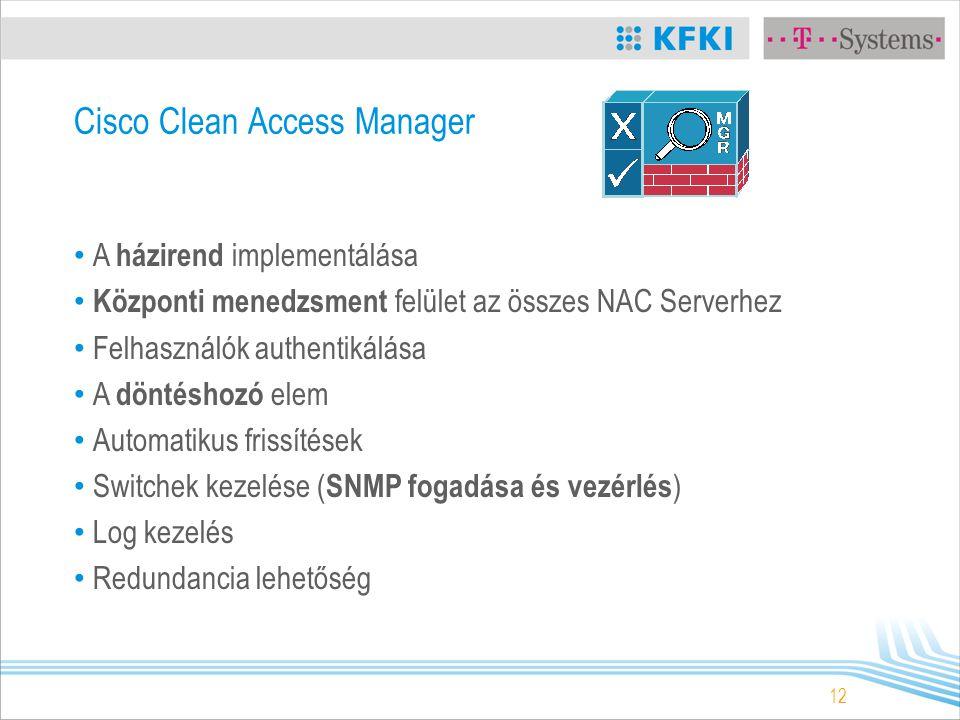 12 Cisco Clean Access Manager A házirend implementálása Központi menedzsment felület az összes NAC Serverhez Felhasználók authentikálása A döntéshozó elem Automatikus frissítések Switchek kezelése ( SNMP fogadása és vezérlés ) Log kezelés Redundancia lehetőség