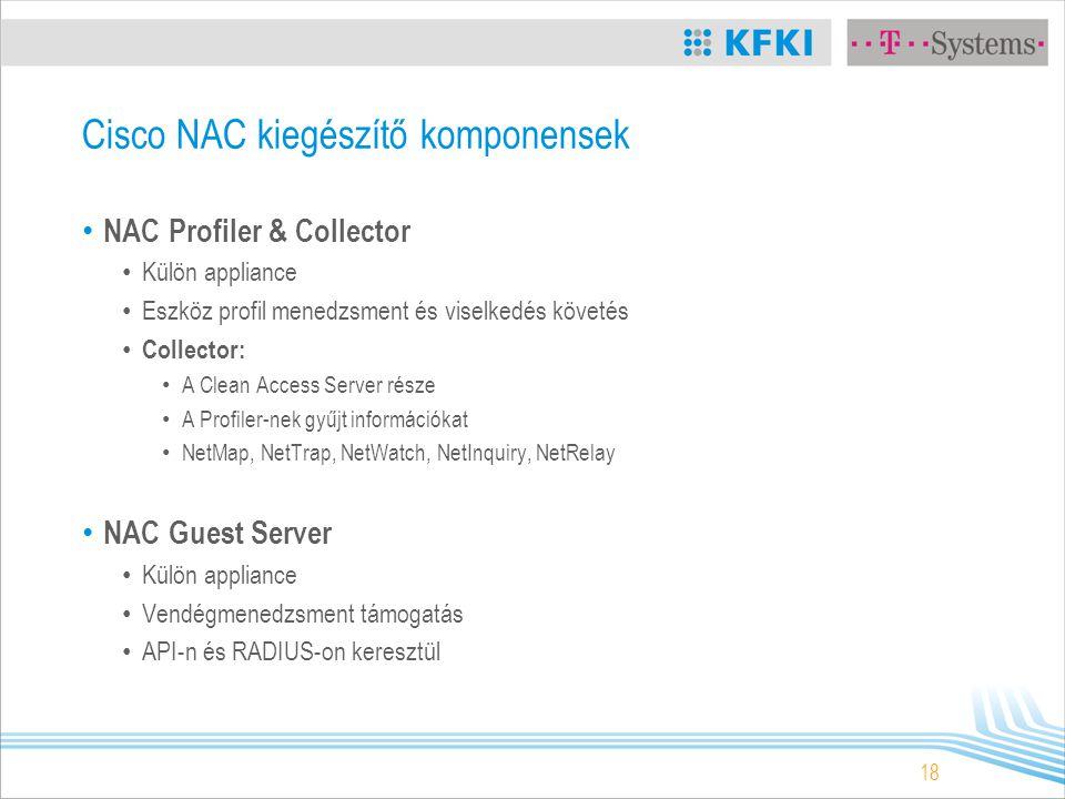 18 Cisco NAC kiegészítő komponensek NAC Profiler & Collector Külön appliance Eszköz profil menedzsment és viselkedés követés Collector: A Clean Access Server része A Profiler-nek gyűjt információkat NetMap, NetTrap, NetWatch, NetInquiry, NetRelay NAC Guest Server Külön appliance Vendégmenedzsment támogatás API-n és RADIUS-on keresztül