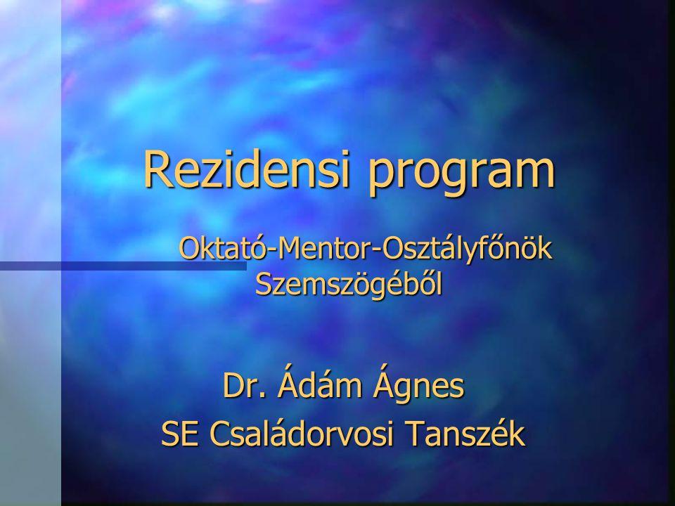 Rezidensi program Oktató-Mentor-Osztályfőnök Szemszögéből Dr. Ádám Ágnes SE Családorvosi Tanszék