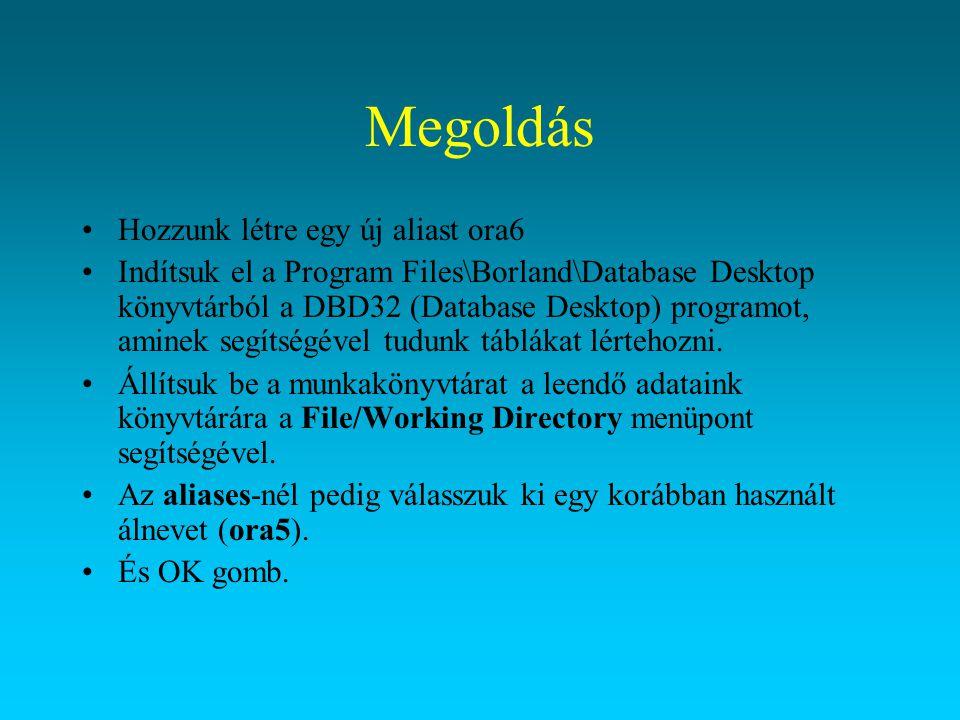 Megoldás Hozzunk létre egy új aliast ora6 Indítsuk el a Program Files\Borland\Database Desktop könyvtárból a DBD32 (Database Desktop) programot, amine