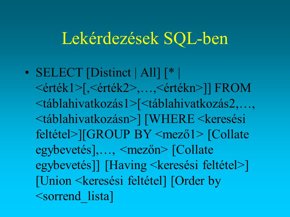 Lekérdezések SQL-ben SELECT [Distinct | All] [* | [,,…, ]] FROM [ ] [WHERE ][GROUP BY [Collate egybevetés],…, [Collate egybevetés]] [Having ] [Union <