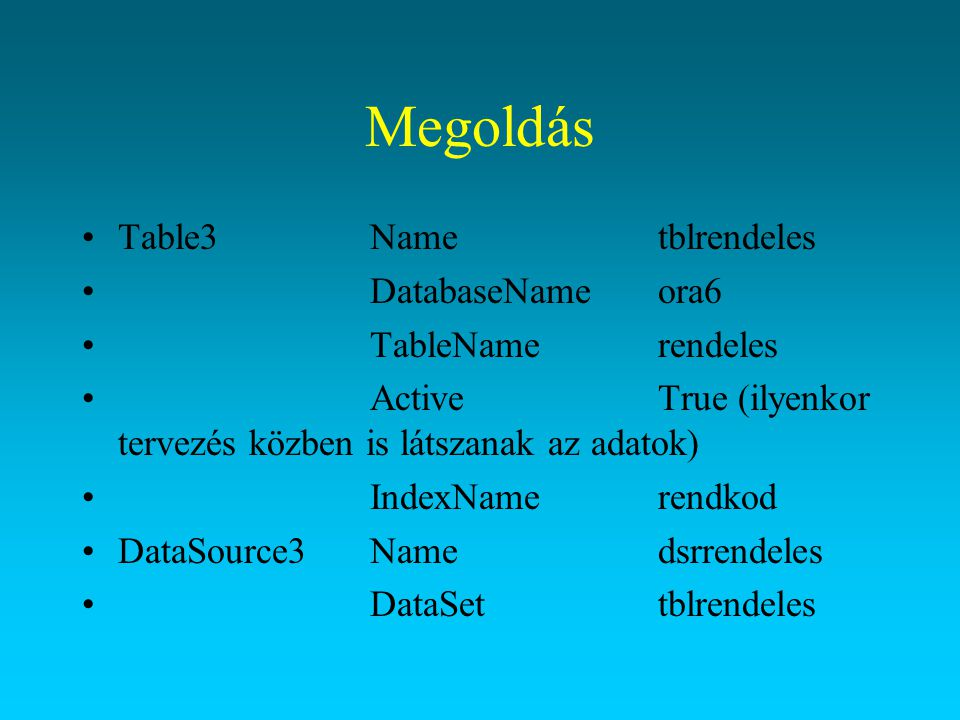 Megoldás Table3Nametblrendeles DatabaseNameora6 TableNamerendeles ActiveTrue (ilyenkor tervezés közben is látszanak az adatok) IndexNamerendkod DataSo