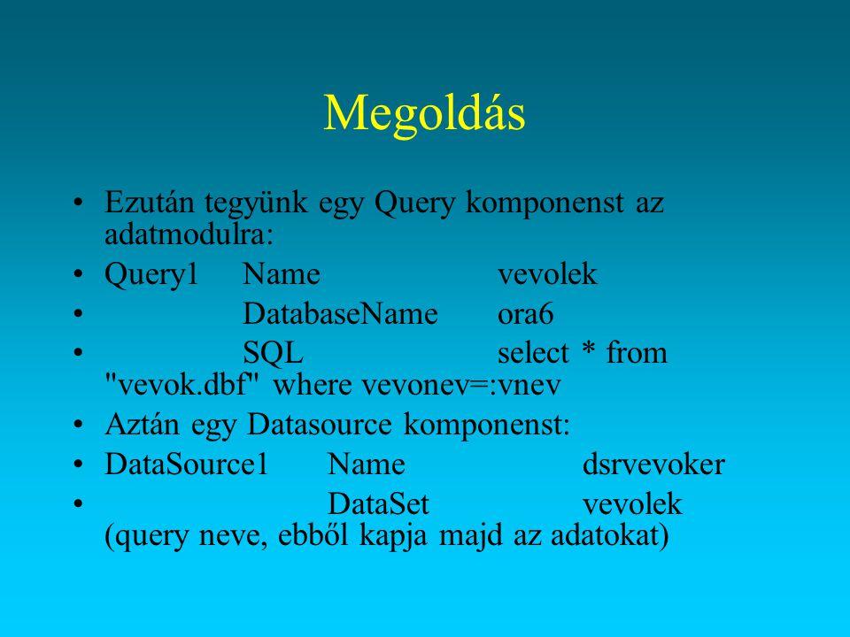 Megoldás Ezután tegyünk egy Query komponenst az adatmodulra: Query1Namevevolek DatabaseNameora6 SQLselect * from