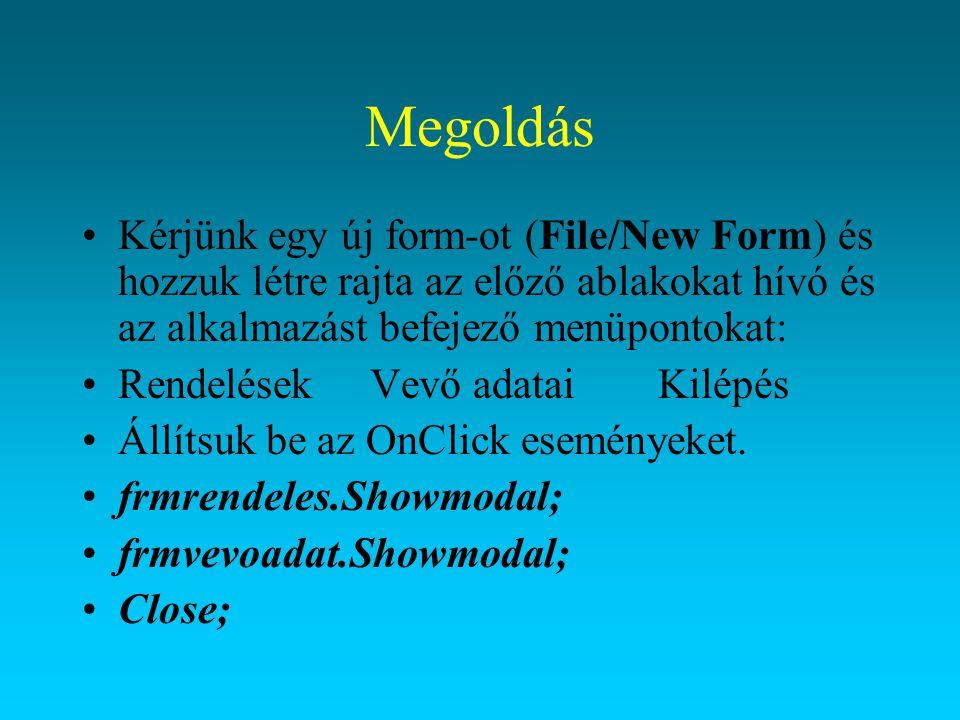 Megoldás Kérjünk egy új form-ot (File/New Form) és hozzuk létre rajta az előző ablakokat hívó és az alkalmazást befejező menüpontokat: RendelésekVevő