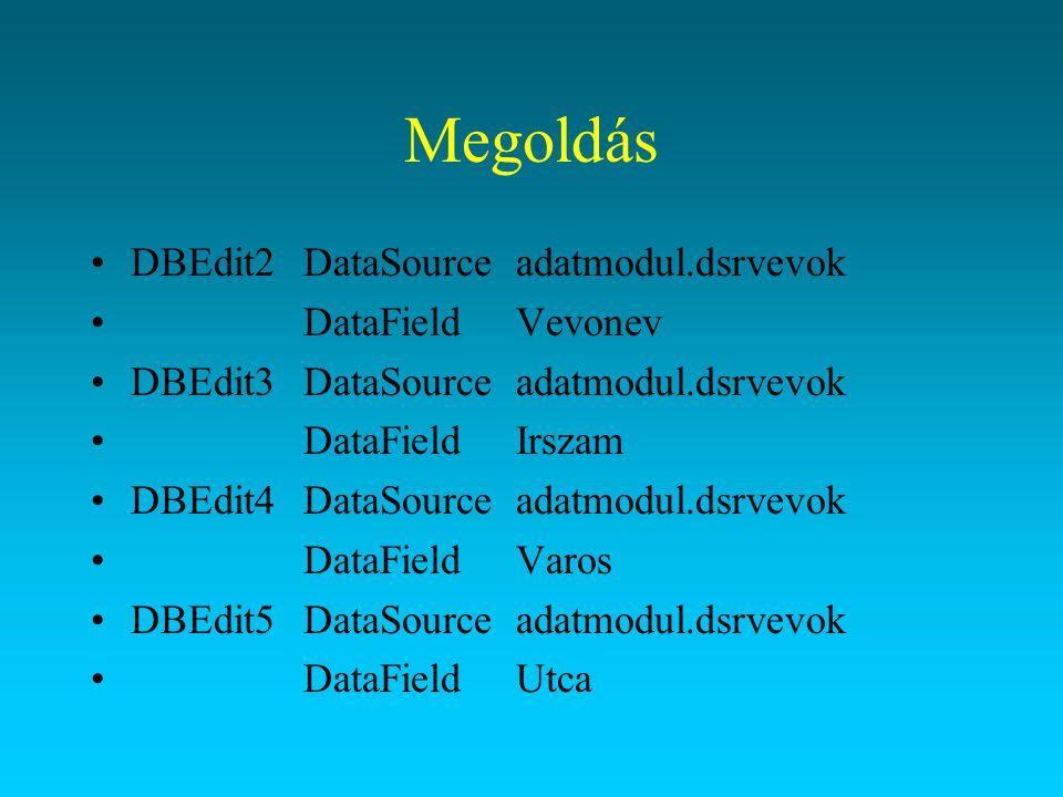 Megoldás DBEdit2DataSourceadatmodul.dsrvevok DataFieldVevonev DBEdit3DataSourceadatmodul.dsrvevok DataFieldIrszam DBEdit4DataSourceadatmodul.dsrvevok