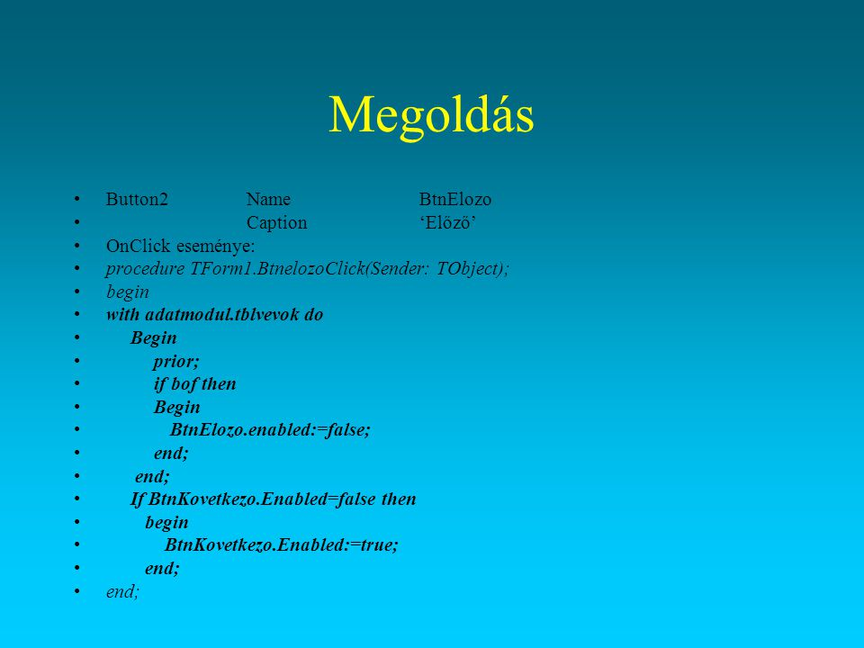 Megoldás Button2NameBtnElozo Caption'Előző' OnClick eseménye: procedure TForm1.BtnelozoClick(Sender: TObject); begin with adatmodul.tblvevok do Begin