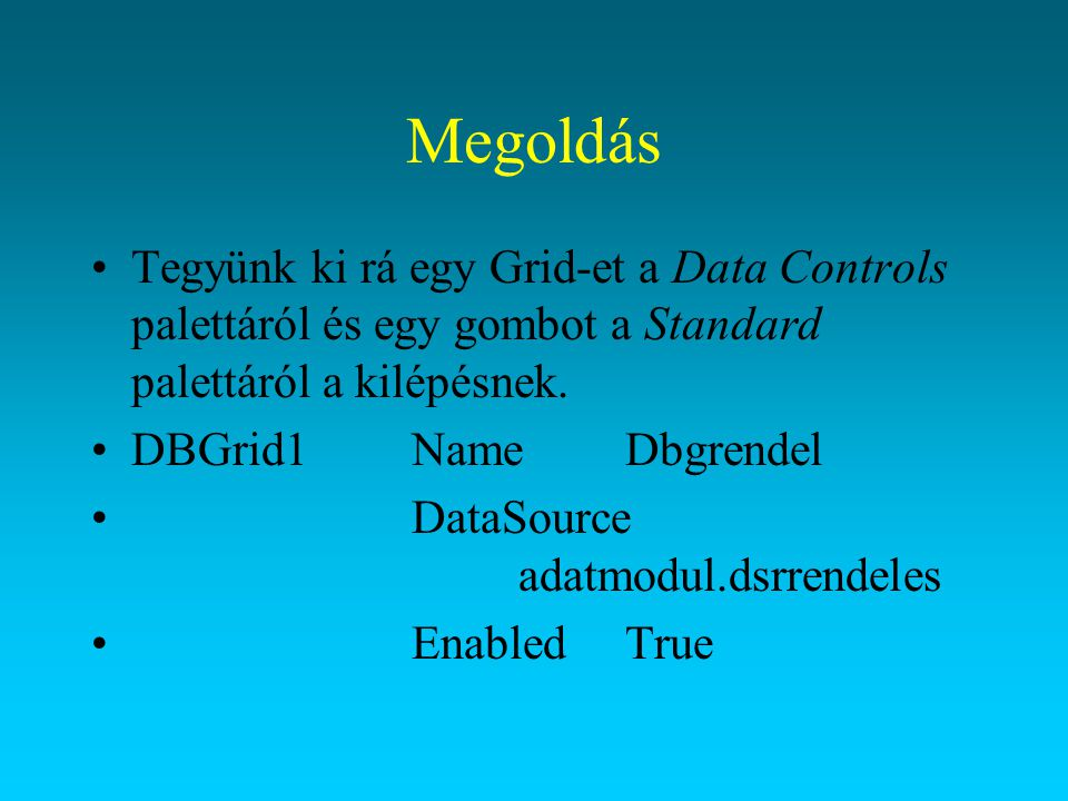 Megoldás Tegyünk ki rá egy Grid-et a Data Controls palettáról és egy gombot a Standard palettáról a kilépésnek. DBGrid1NameDbgrendel DataSource adatmo