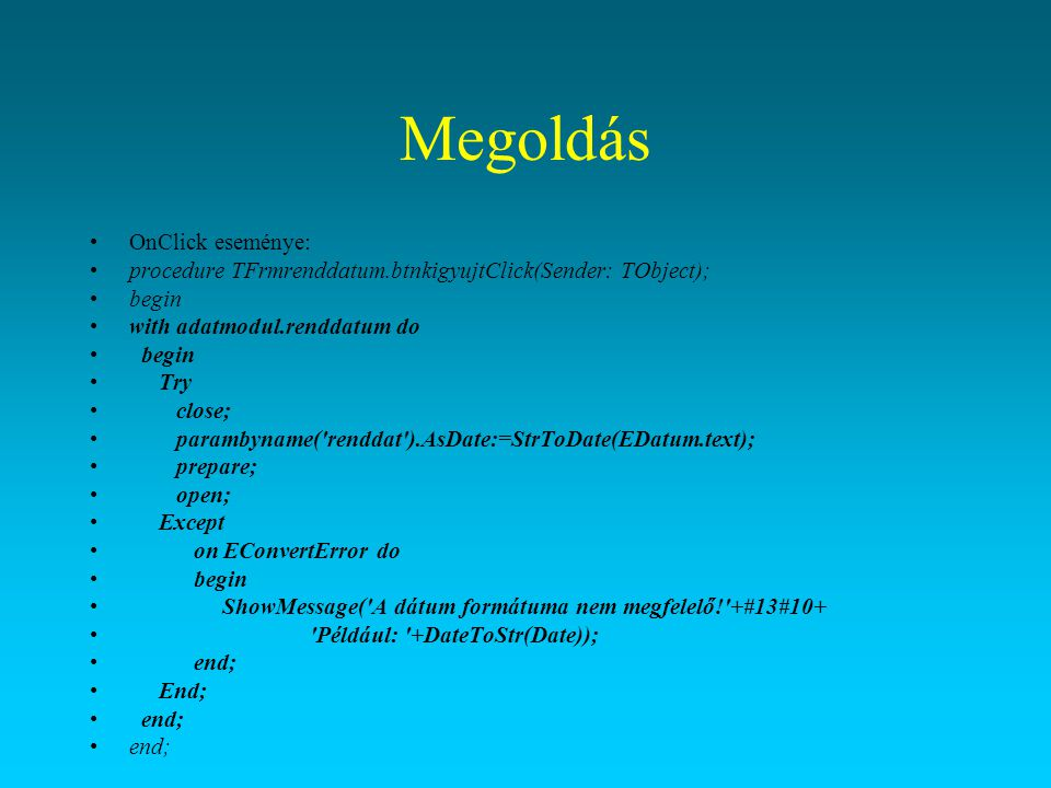 Megoldás OnClick eseménye: procedure TFrmrenddatum.btnkigyujtClick(Sender: TObject); begin with adatmodul.renddatum do begin Try close; parambyname('r