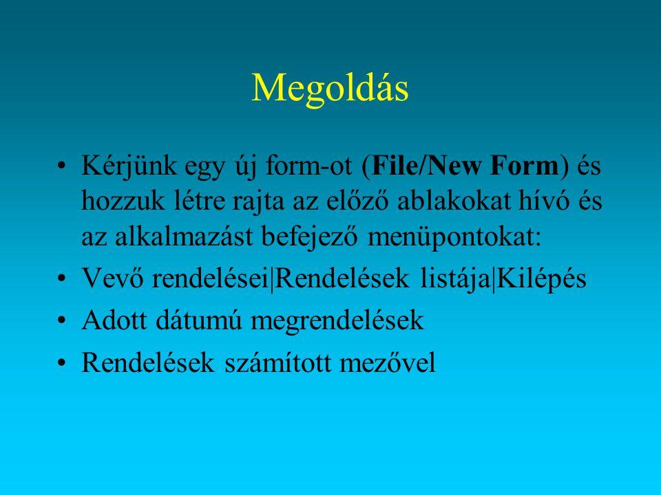 Megoldás Kérjünk egy új form-ot (File/New Form) és hozzuk létre rajta az előző ablakokat hívó és az alkalmazást befejező menüpontokat: Vevő rendelései