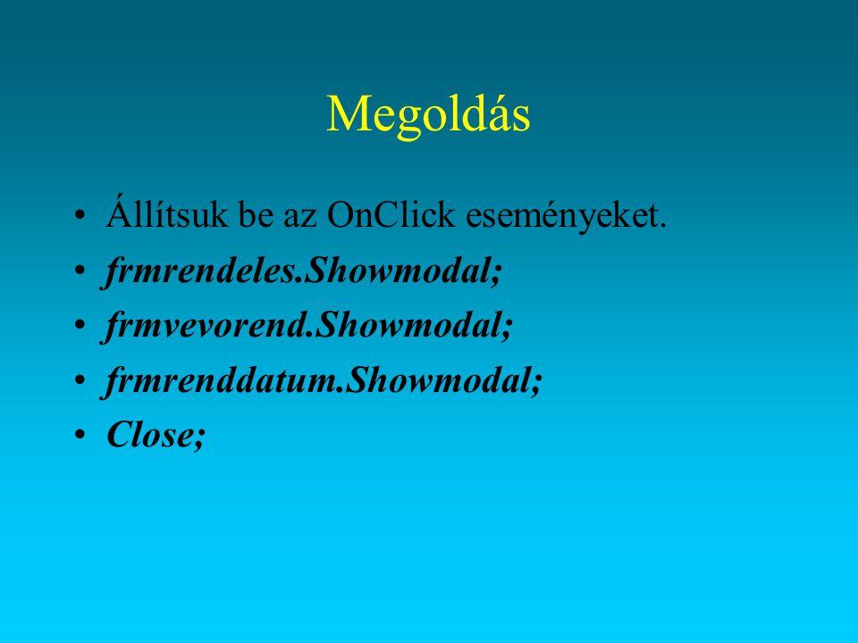 Megoldás Állítsuk be az OnClick eseményeket. frmrendeles.Showmodal; frmvevorend.Showmodal; frmrenddatum.Showmodal; Close;