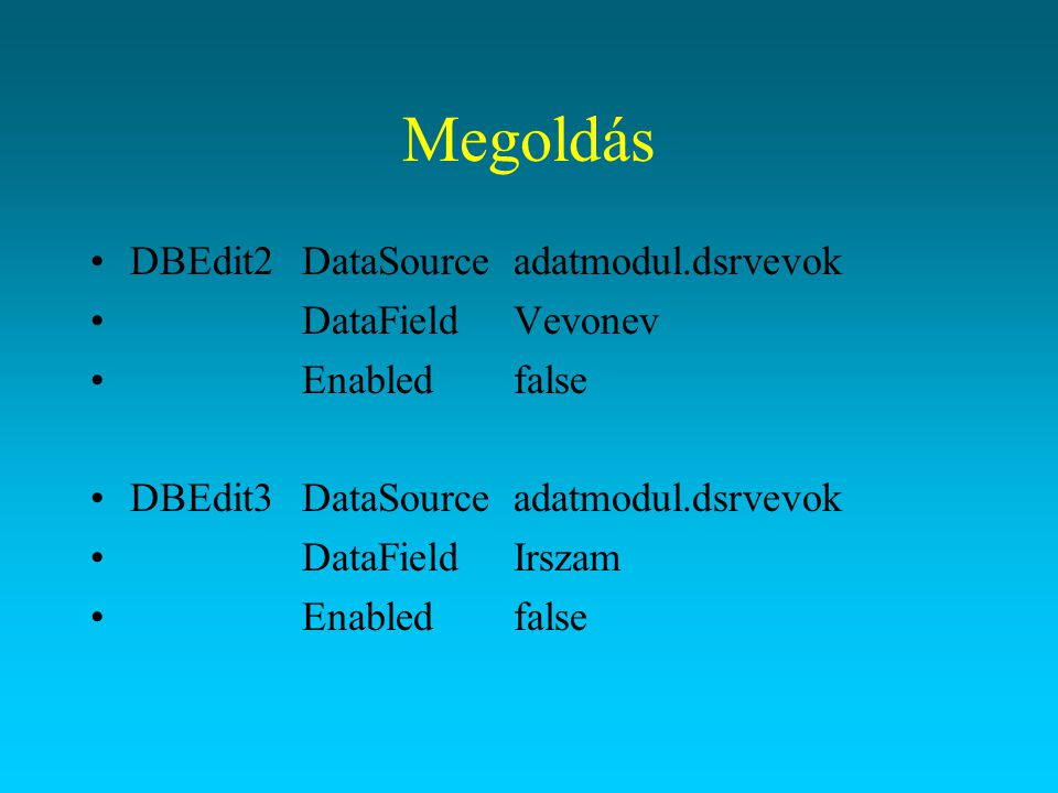 Megoldás DBEdit2DataSourceadatmodul.dsrvevok DataFieldVevonev Enabledfalse DBEdit3DataSourceadatmodul.dsrvevok DataFieldIrszam Enabledfalse