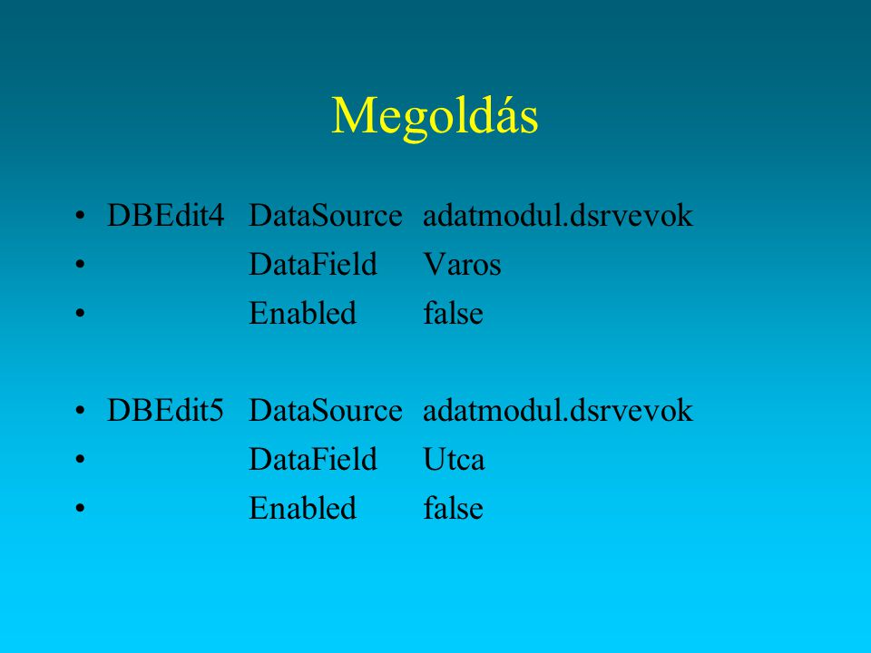Megoldás DBEdit4DataSourceadatmodul.dsrvevok DataFieldVaros Enabledfalse DBEdit5DataSourceadatmodul.dsrvevok DataFieldUtca Enabledfalse