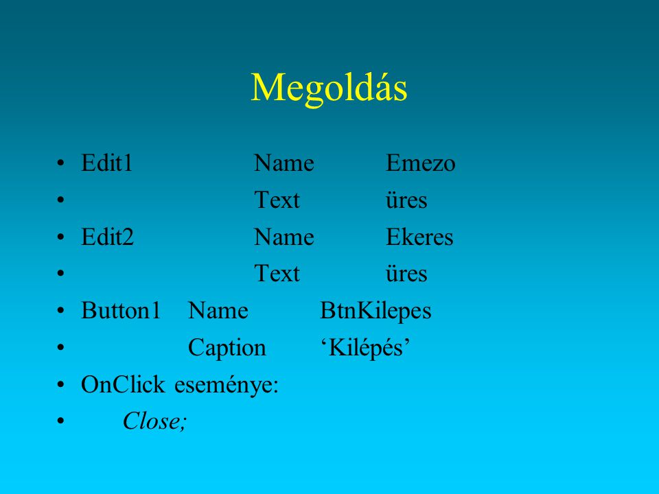 Megoldás Edit1NameEmezo Textüres Edit2NameEkeres Textüres Button1NameBtnKilepes Caption'Kilépés' OnClick eseménye: Close;