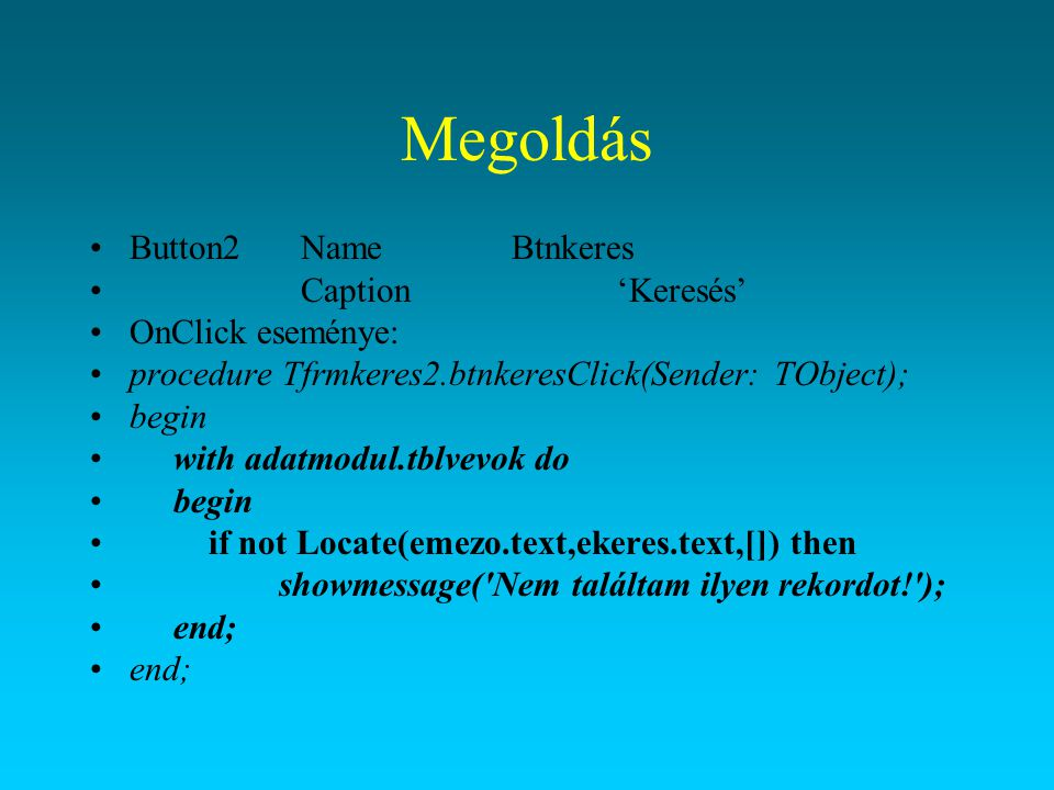 Megoldás Button2NameBtnkeres Caption'Keresés' OnClick eseménye: procedure Tfrmkeres2.btnkeresClick(Sender: TObject); begin with adatmodul.tblvevok do
