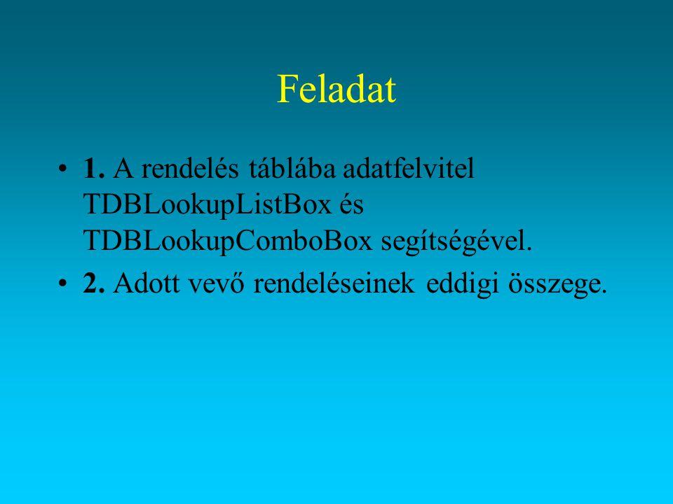 Feladat 1. A rendelés táblába adatfelvitel TDBLookupListBox és TDBLookupComboBox segítségével. 2. Adott vevő rendeléseinek eddigi összege.
