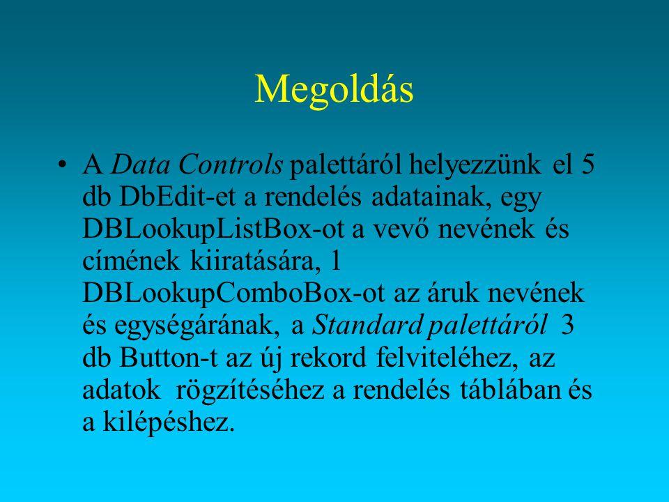 Megoldás A Data Controls palettáról helyezzünk el 5 db DbEdit-et a rendelés adatainak, egy DBLookupListBox-ot a vevő nevének és címének kiiratására, 1