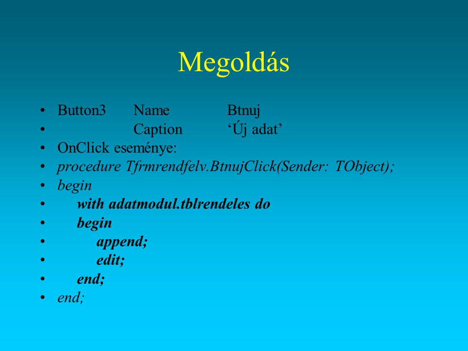 Megoldás Button3NameBtnuj Caption'Új adat' OnClick eseménye: procedure Tfrmrendfelv.BtnujClick(Sender: TObject); begin with adatmodul.tblrendeles do b