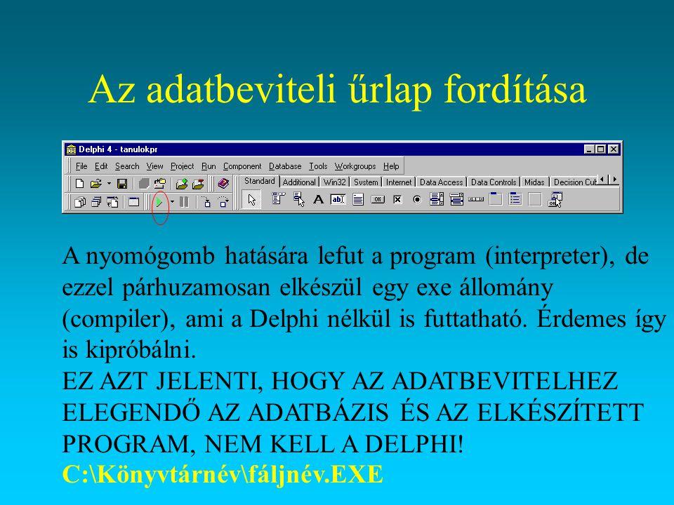 Az adatbeviteli űrlap fordítása A nyomógomb hatására lefut a program (interpreter), de ezzel párhuzamosan elkészül egy exe állomány (compiler), ami a