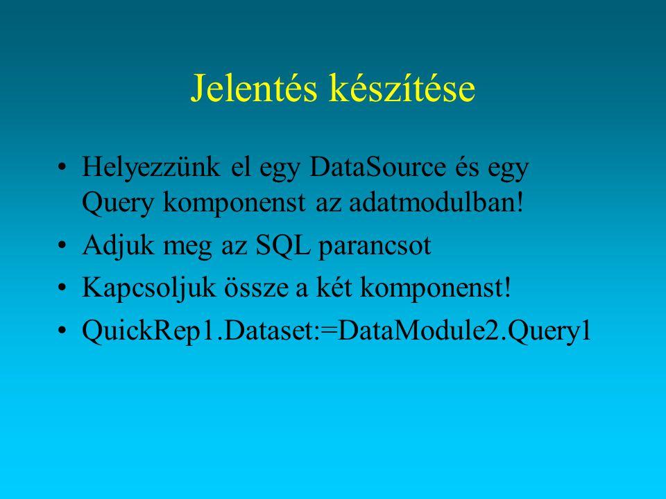 Jelentés készítése Helyezzünk el egy DataSource és egy Query komponenst az adatmodulban! Adjuk meg az SQL parancsot Kapcsoljuk össze a két komponenst!