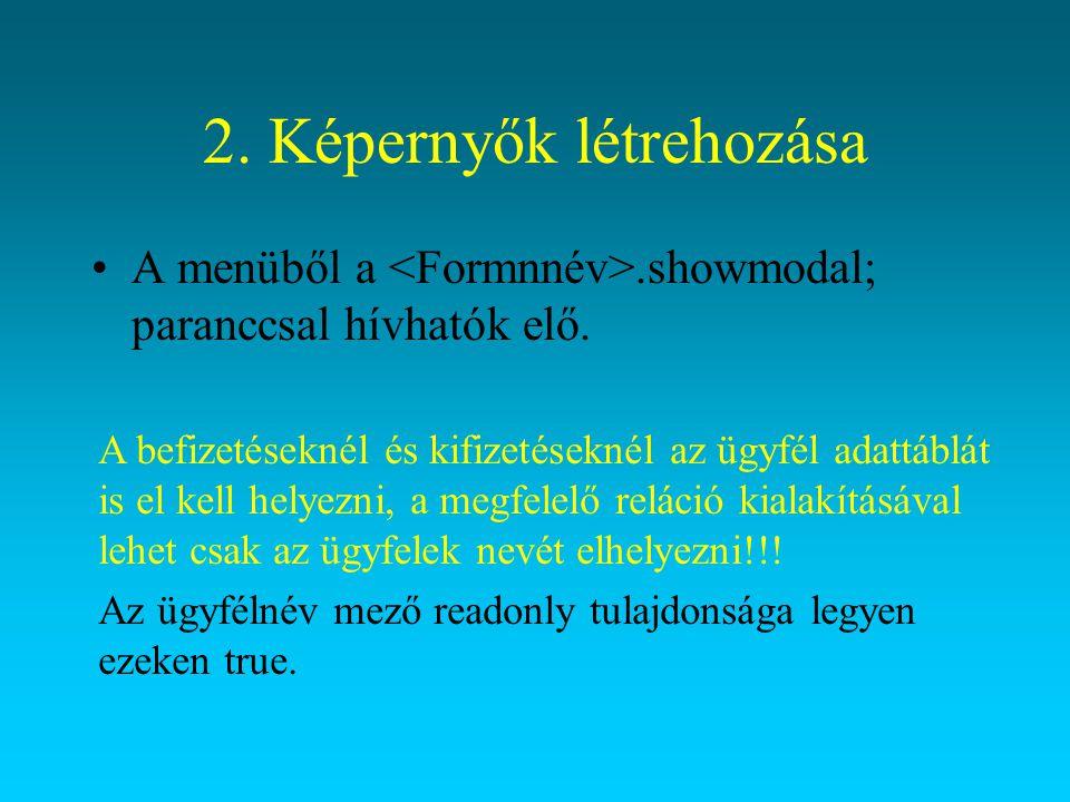 2. Képernyők létrehozása A menüből a.showmodal; paranccsal hívhatók elő. A befizetéseknél és kifizetéseknél az ügyfél adattáblát is el kell helyezni,