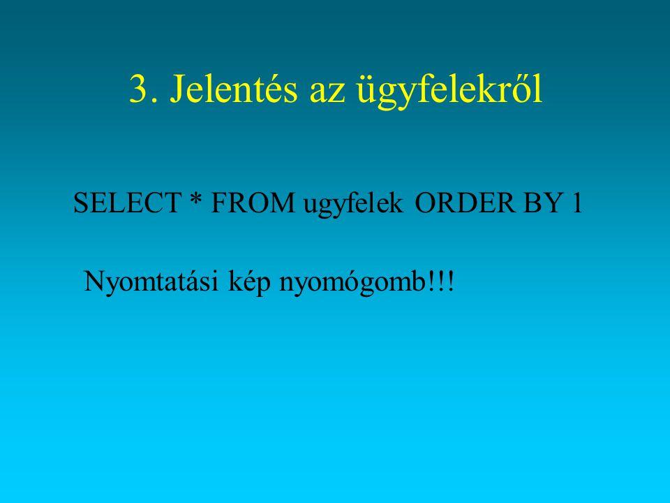 3. Jelentés az ügyfelekről SELECT * FROM ugyfelek ORDER BY 1 Nyomtatási kép nyomógomb!!!