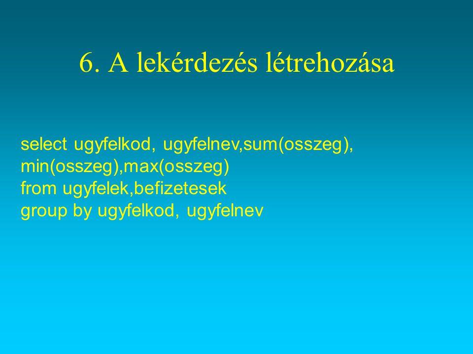 6. A lekérdezés létrehozása select ugyfelkod, ugyfelnev,sum(osszeg), min(osszeg),max(osszeg) from ugyfelek,befizetesek group by ugyfelkod, ugyfelnev