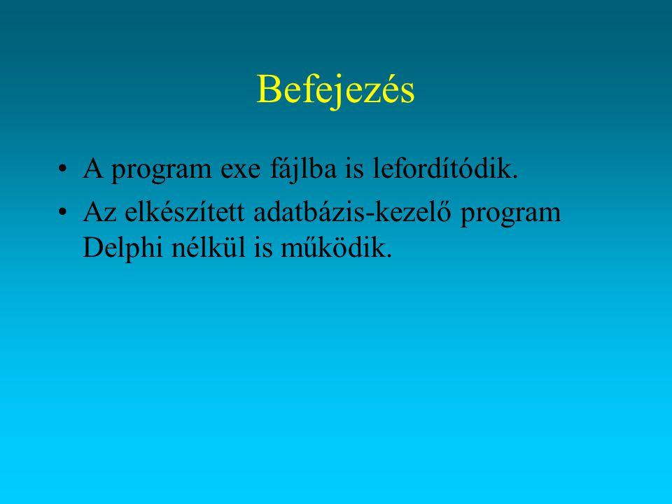 Befejezés A program exe fájlba is lefordítódik. Az elkészített adatbázis-kezelő program Delphi nélkül is működik.