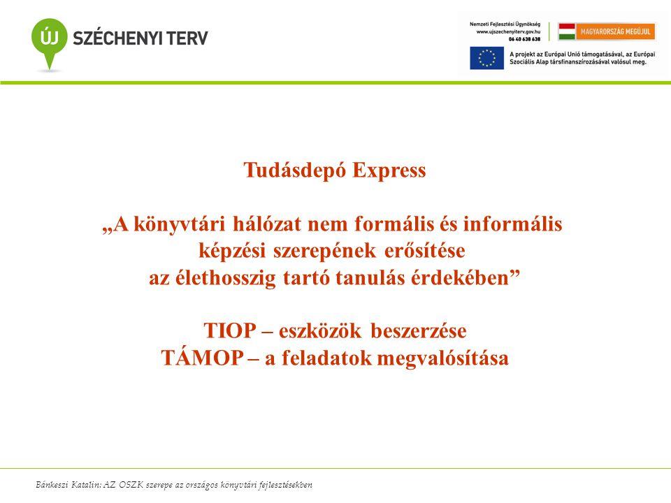 """Bánkeszi Katalin: AZ OSZK szerepe az országos könyvtári fejlesztésekben Tudásdepó Express """"A könyvtári hálózat nem formális és informális képzési szerepének erősítése az élethosszig tartó tanulás érdekében TIOP – eszközök beszerzése TÁMOP – a feladatok megvalósítása"""