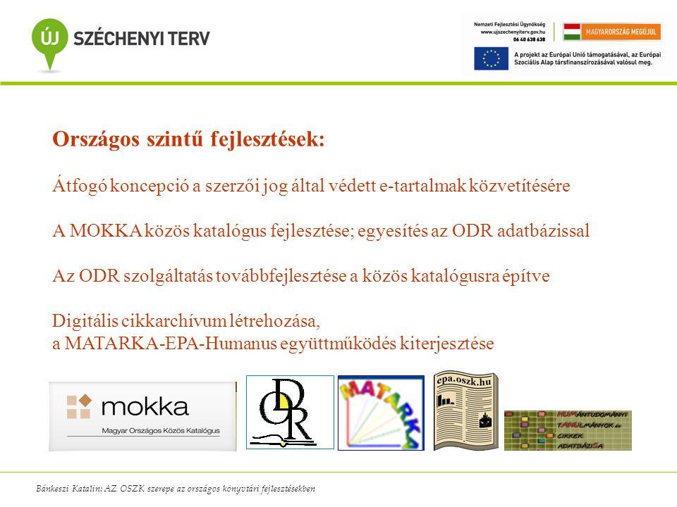 Bánkeszi Katalin: AZ OSZK szerepe az országos könyvtári fejlesztésekben Országos szintű fejlesztések: Átfogó koncepció a szerzői jog által védett e-tartalmak közvetítésére A MOKKA közös katalógus fejlesztése; egyesítés az ODR adatbázissal Az ODR szolgáltatás továbbfejlesztése a közös katalógusra építve Digitális cikkarchívum létrehozása, a MATARKA-EPA-Humanus együttműködés kiterjesztése