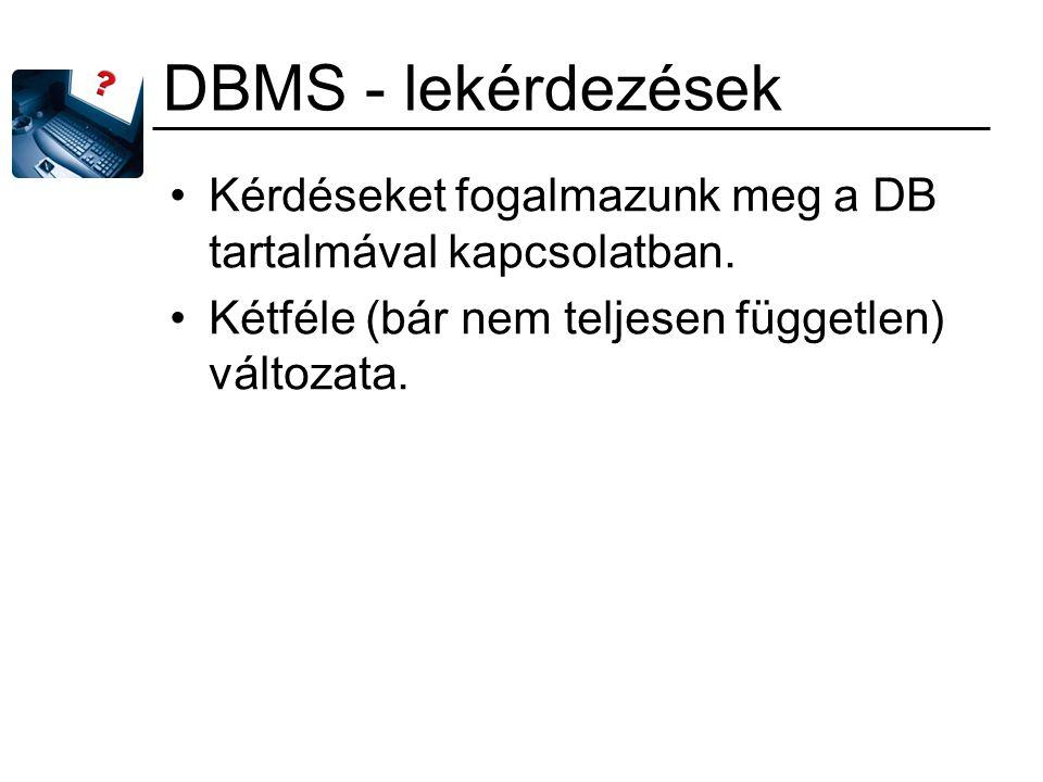 DBMS - lekérdezések Kérdéseket fogalmazunk meg a DB tartalmával kapcsolatban. Kétféle (bár nem teljesen független) változata.